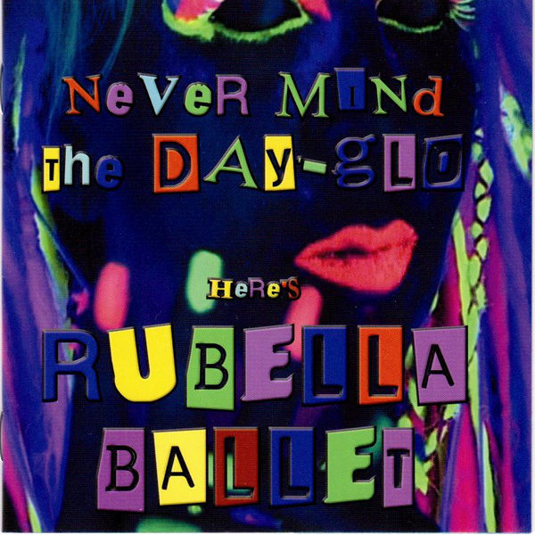 Rubella Ballet - Never Mind The Dayglo